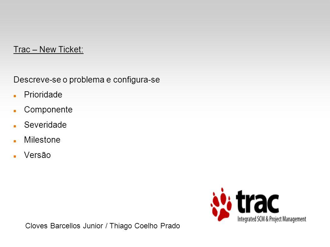 Trac – New Ticket: Descreve-se o problema e configura-se Prioridade Componente Severidade Milestone Versão Cloves Barcellos Junior / Thiago Coelho Pra