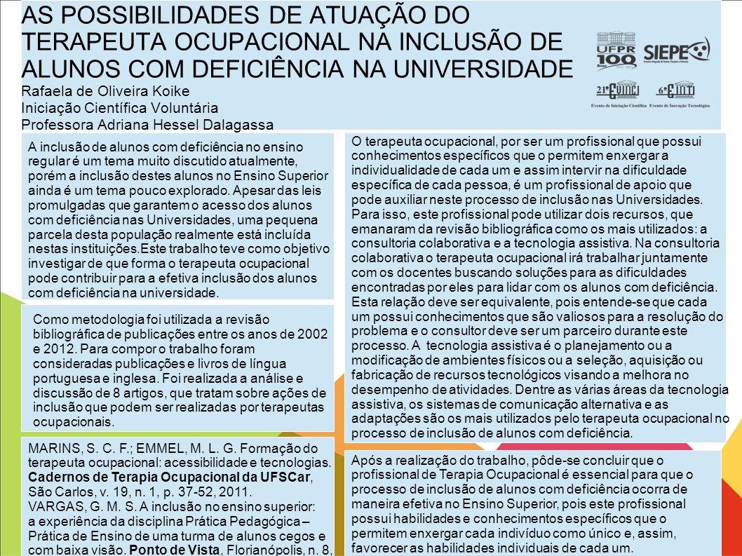 AS POSSIBILIDADES DE ATUAÇÃO DO TERAPEUTA OCUPACIONAL NA INCLUSÃO DE ALUNOS COM DEFICIÊNCIA NA UNIVERSIDADE Rafaela de Oliveira Koike Iniciação Cientí