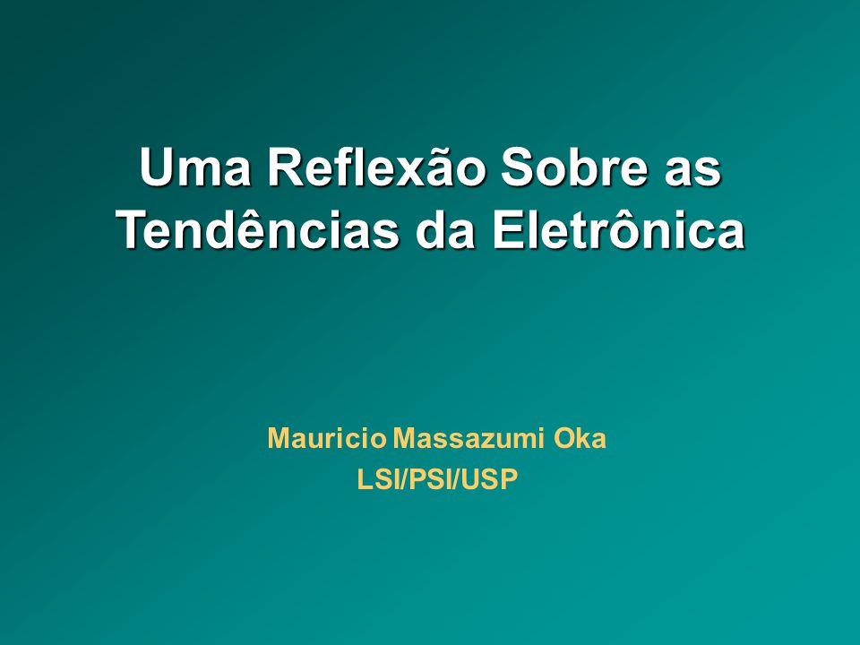 Uma Reflexão Sobre as Tendências da Eletrônica Mauricio Massazumi Oka LSI/PSI/USP