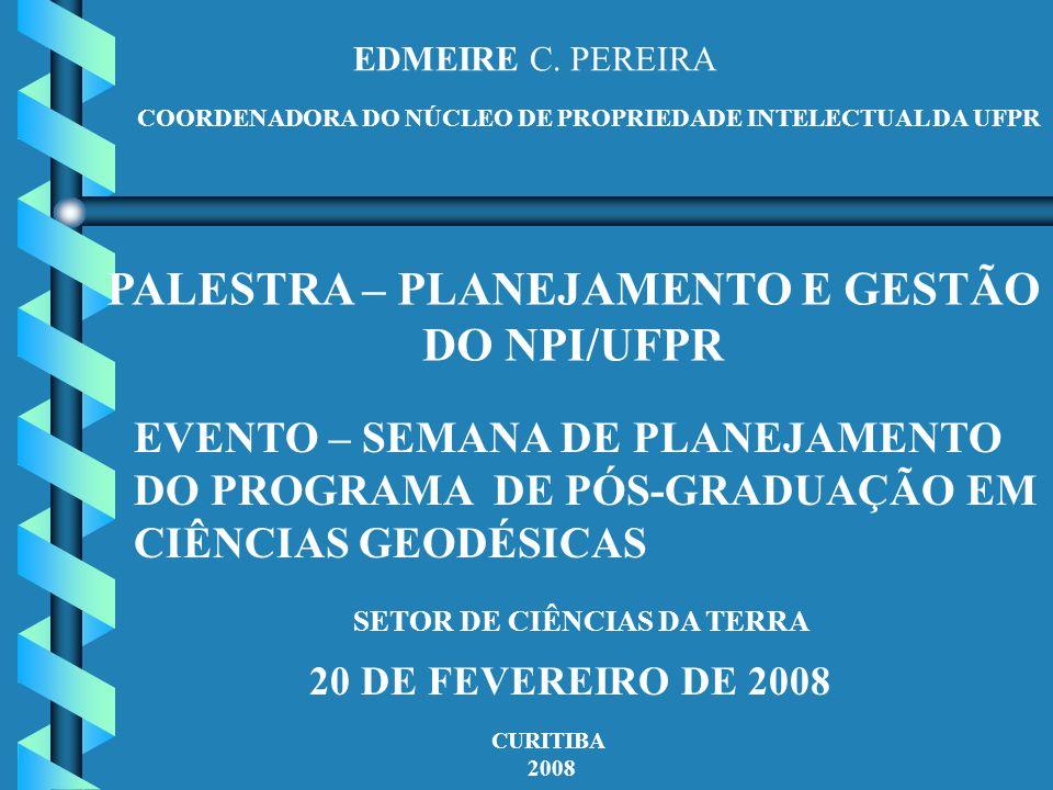 EDMEIRE C. PEREIRA COORDENADORA DO NÚCLEO DE PROPRIEDADE INTELECTUAL DA UFPR PALESTRA – PLANEJAMENTO E GESTÃO DO NPI/UFPR EVENTO – SEMANA DE PLANEJAME