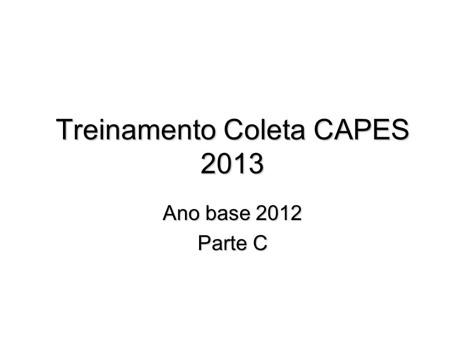 Treinamento Coleta CAPES 2013 Ano base 2012 Parte C