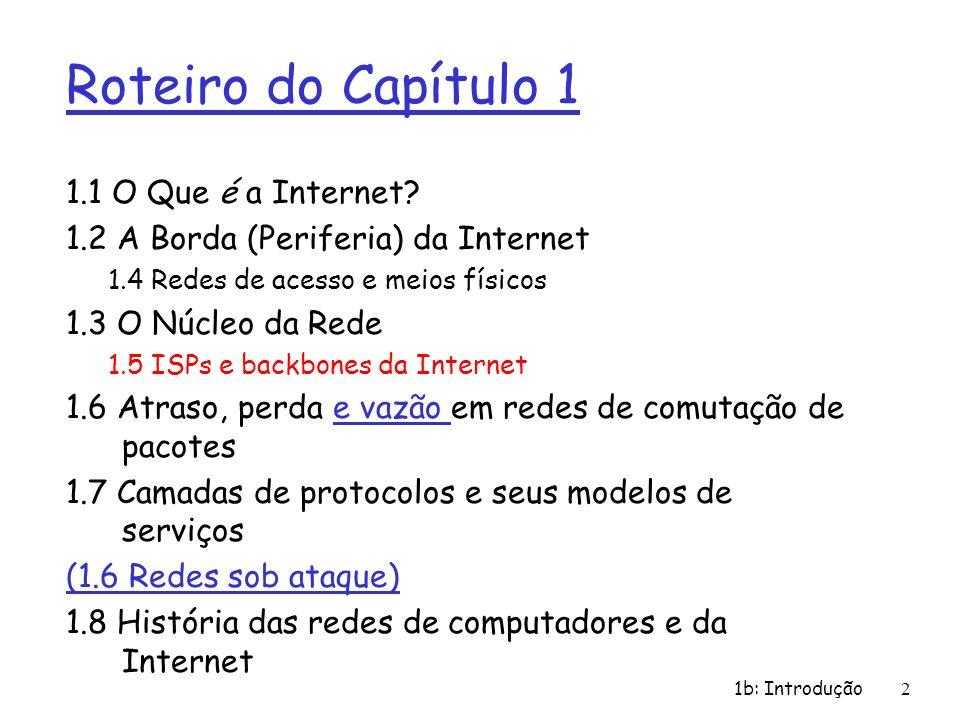 1b: Introdução 3 r Quase hierárquica (anárquica) r No centro: ISPs de nível-1 (ex., Sprint, MCI, AT&T, Level3, Qwest, Cable & Wireless), cobertura nacional/internacional m trata os demais como iguais ISP Nível 1 Provedores de Nível-1 se interligam (peer) de forma privada NAP Provedores de Nível-1 também se interligam em pontos de acesso de rede (NAPs) públicos Estrutura da Internet: rede de redes