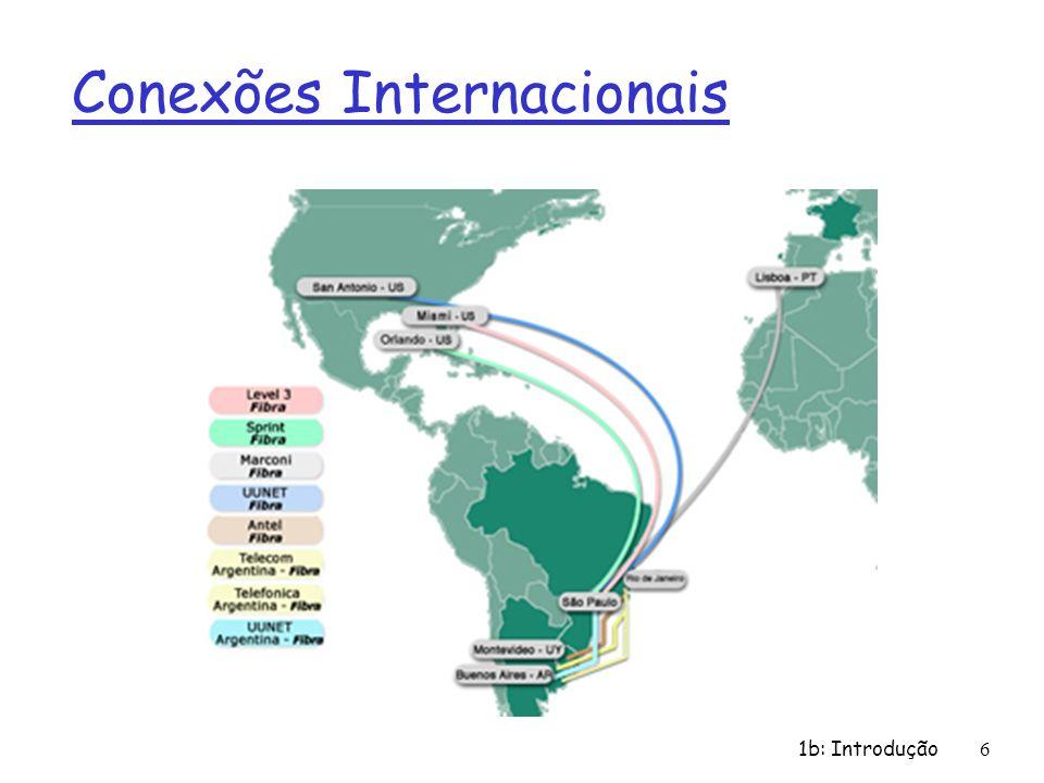 1b: Introdução 7 r ISPs de Nível-3 e ISPs locais m rede de última milha (acesso) (próximo aos sistemas finais) ISP Nível 1 NAP ISP Nível 2 ISP local ISP local ISP local ISP local ISP local ISP Nível 3 ISP local ISP local ISP local ISPs locais e Nível-3 são clientes de ISPs superiores conectando-os ao resto da Internet Estrutura da Internet: rede de redes