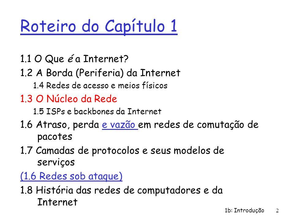 1b: Introdução 3 Núcleo da Rede: Comutação de Pacotes r Quem faz comutação r Switch – Camada de enlace (Mac address) r Roteador – Camada de rede (IP) Roteador Switch