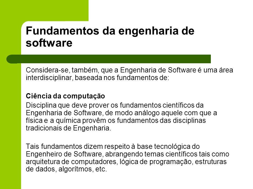 Fundamentos da engenharia de software Considera-se, também, que a Engenharia de Software é uma área interdisciplinar, baseada nos fundamentos de: Ciên