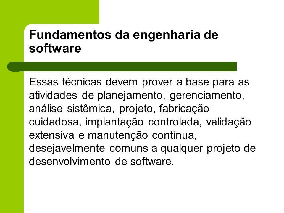 Fundamentos da engenharia de software Essas técnicas devem prover a base para as atividades de planejamento, gerenciamento, análise sistêmica, projeto