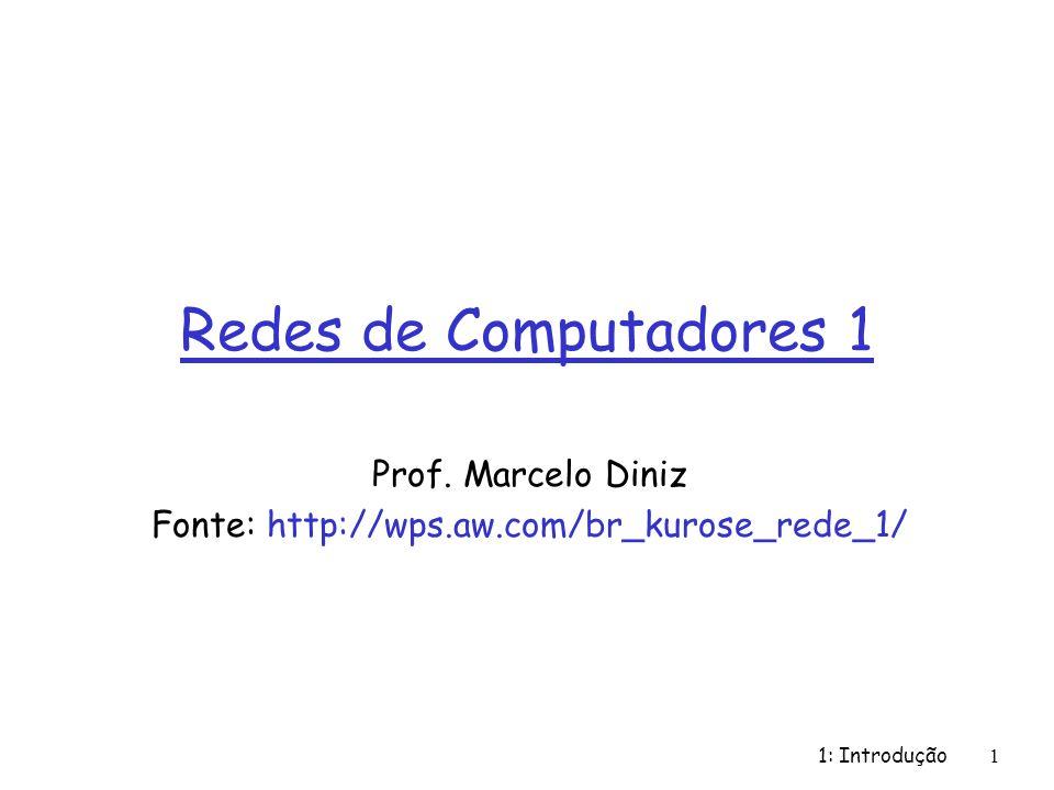 1: Introdução1 Redes de Computadores 1 Prof. Marcelo Diniz Fonte: http://wps.aw.com/br_kurose_rede_1/