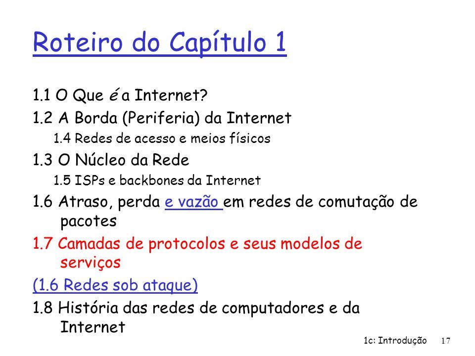 1c: Introdução17 Roteiro do Capítulo 1 1.1 O Que é a Internet? 1.2 A Borda (Periferia) da Internet 1.4 Redes de acesso e meios físicos 1.3 O Núcleo da