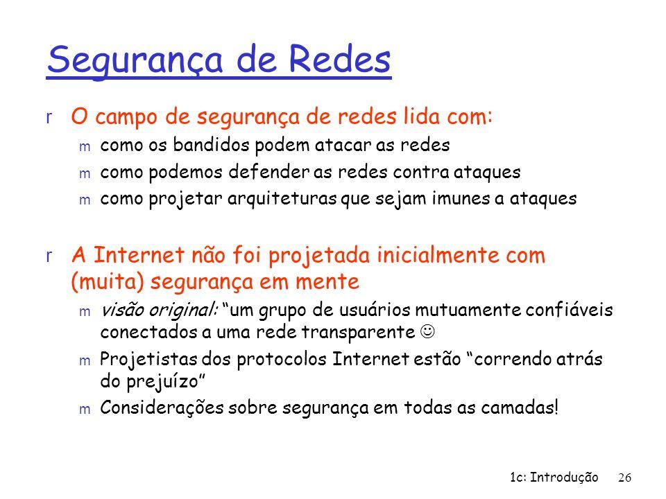 1c: Introdução26 Segurança de Redes r O campo de segurança de redes lida com: m como os bandidos podem atacar as redes m como podemos defender as rede