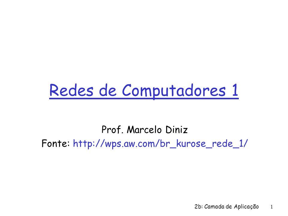 1 Redes de Computadores 1 Prof. Marcelo Diniz Fonte: http://wps.aw.com/br_kurose_rede_1/ 2b: Camada de Aplicação
