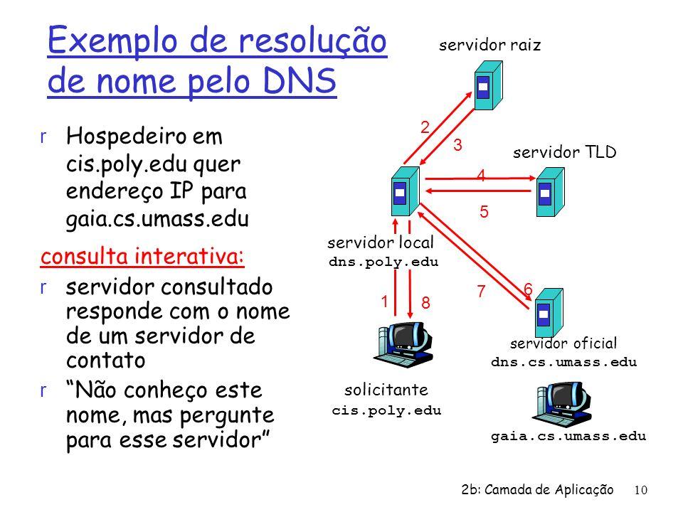 2b: Camada de Aplicação 10 solicitante cis.poly.edu gaia.cs.umass.edu servidor raiz servidor local dns.poly.edu 1 2 3 4 5 6 servidor oficial dns.cs.um
