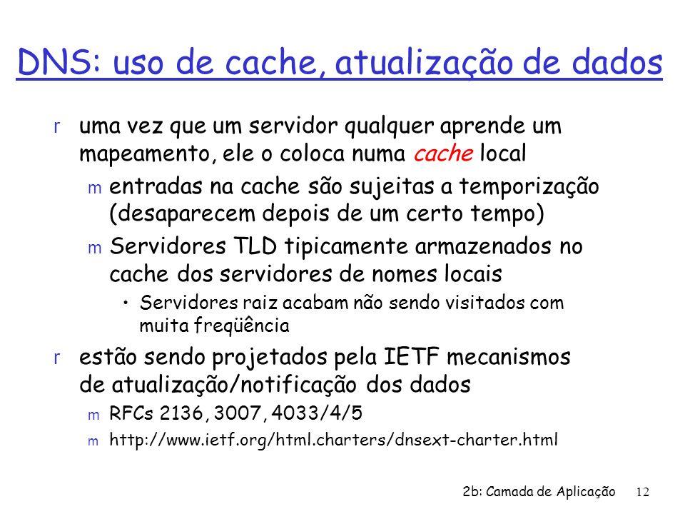 2b: Camada de Aplicação 12 DNS: uso de cache, atualização de dados r uma vez que um servidor qualquer aprende um mapeamento, ele o coloca numa cache l