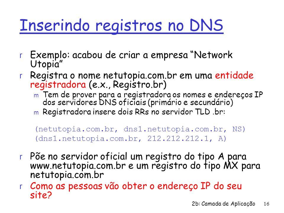 2b: Camada de Aplicação 16 Inserindo registros no DNS r Exemplo: acabou de criar a empresa Network Utopia r Registra o nome netutopia.com.br em uma en