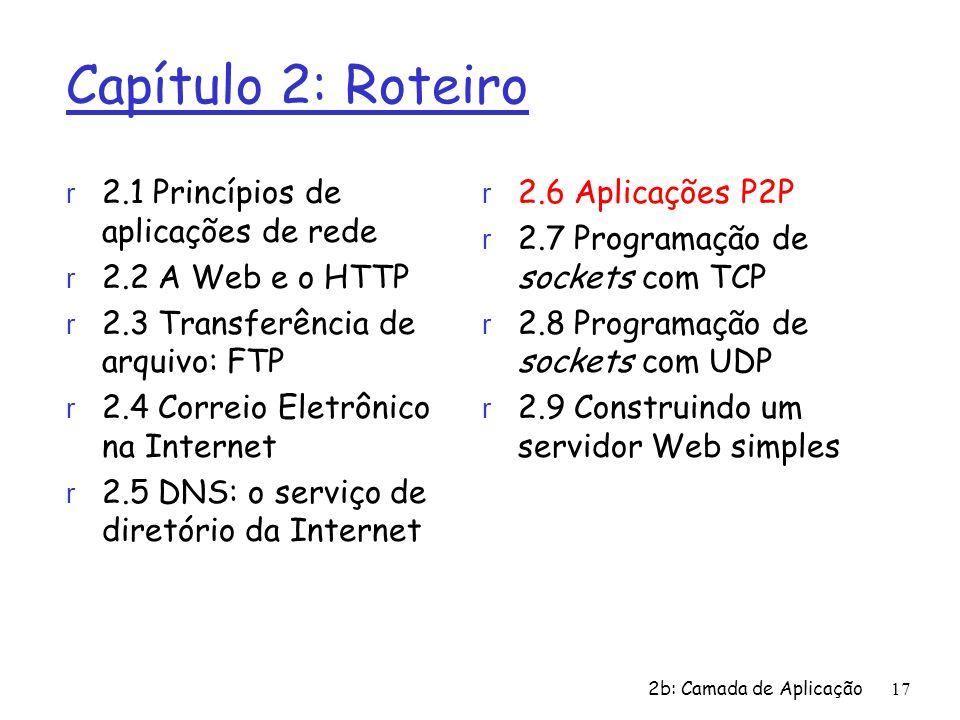 2b: Camada de Aplicação 17 Capítulo 2: Roteiro r 2.1 Princípios de aplicações de rede r 2.2 A Web e o HTTP r 2.3 Transferência de arquivo: FTP r 2.4 C
