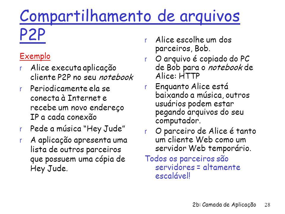 2b: Camada de Aplicação 28 Compartilhamento de arquivos P2P Exemplo r Alice executa aplicação cliente P2P no seu notebook r Periodicamente ela se cone