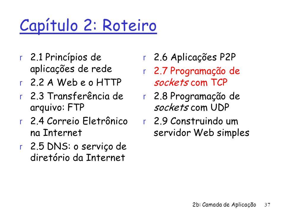 2b: Camada de Aplicação 37 Capítulo 2: Roteiro r 2.1 Princípios de aplicações de rede r 2.2 A Web e o HTTP r 2.3 Transferência de arquivo: FTP r 2.4 C