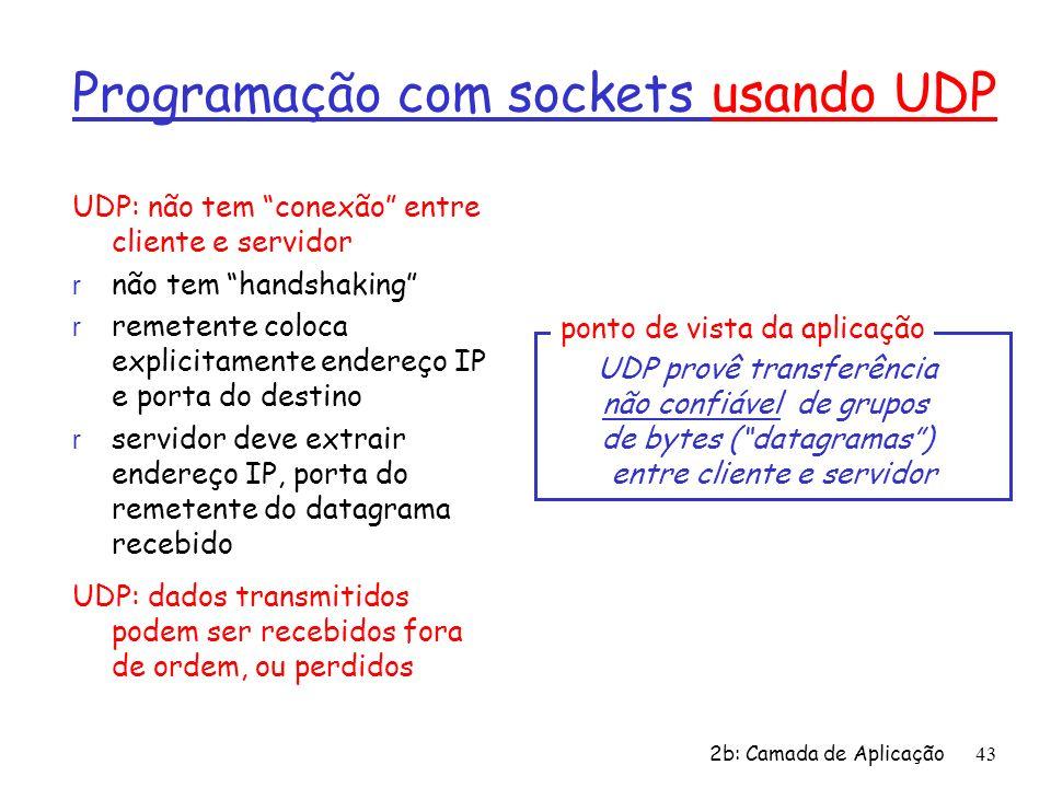 2b: Camada de Aplicação 43 Programação com sockets usando UDP UDP: não tem conexão entre cliente e servidor r não tem handshaking r remetente coloca e