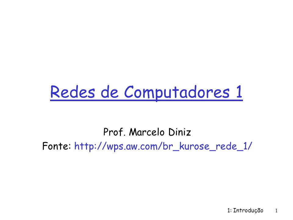 1: Introdução 1 Redes de Computadores 1 Prof. Marcelo Diniz Fonte: http://wps.aw.com/br_kurose_rede_1/