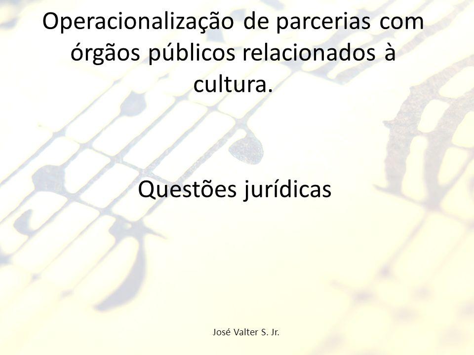 Operacionalização de parcerias com órgãos públicos relacionados à cultura. Questões jurídicas José Valter S. Jr.