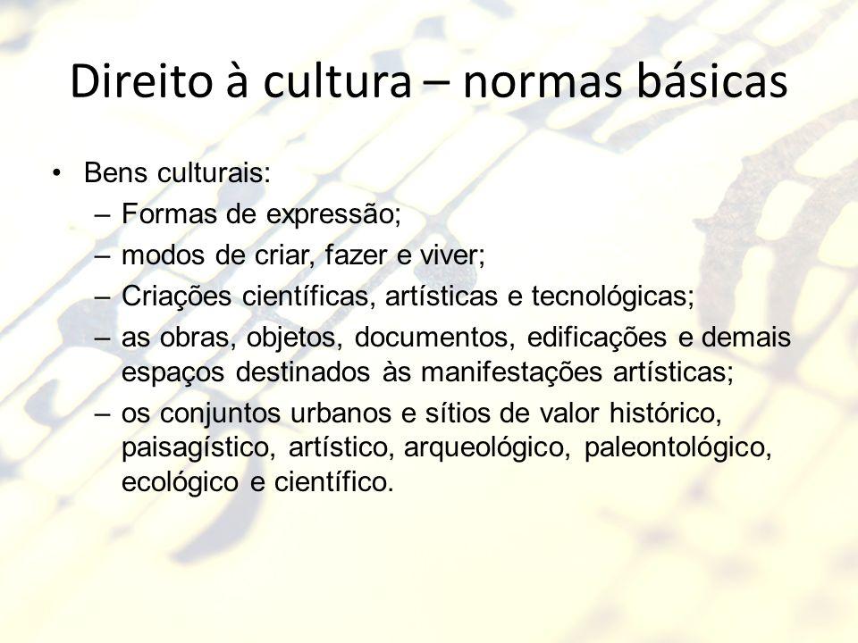 Direito à cultura – normas básicas Bens culturais: –Formas de expressão; –modos de criar, fazer e viver; –Criações científicas, artísticas e tecnológi