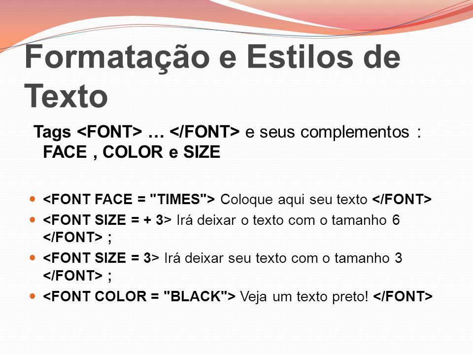 Formatação e Estilos de Texto Tags … e seus complementos : FACE, COLOR e SIZE Coloque aqui seu texto Irá deixar o texto com o tamanho 6 ; Irá deixar s