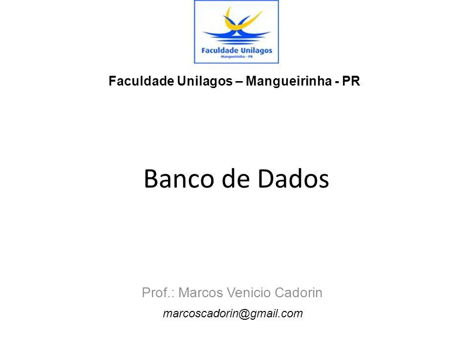 Banco de Dados Prof.: Marcos Venicio Cadorin Faculdade Unilagos – Mangueirinha - PR marcoscadorin@gmail.com