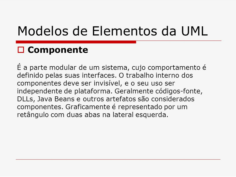 Componente É a parte modular de um sistema, cujo comportamento é definido pelas suas interfaces. O trabalho interno dos componentes deve ser invisível