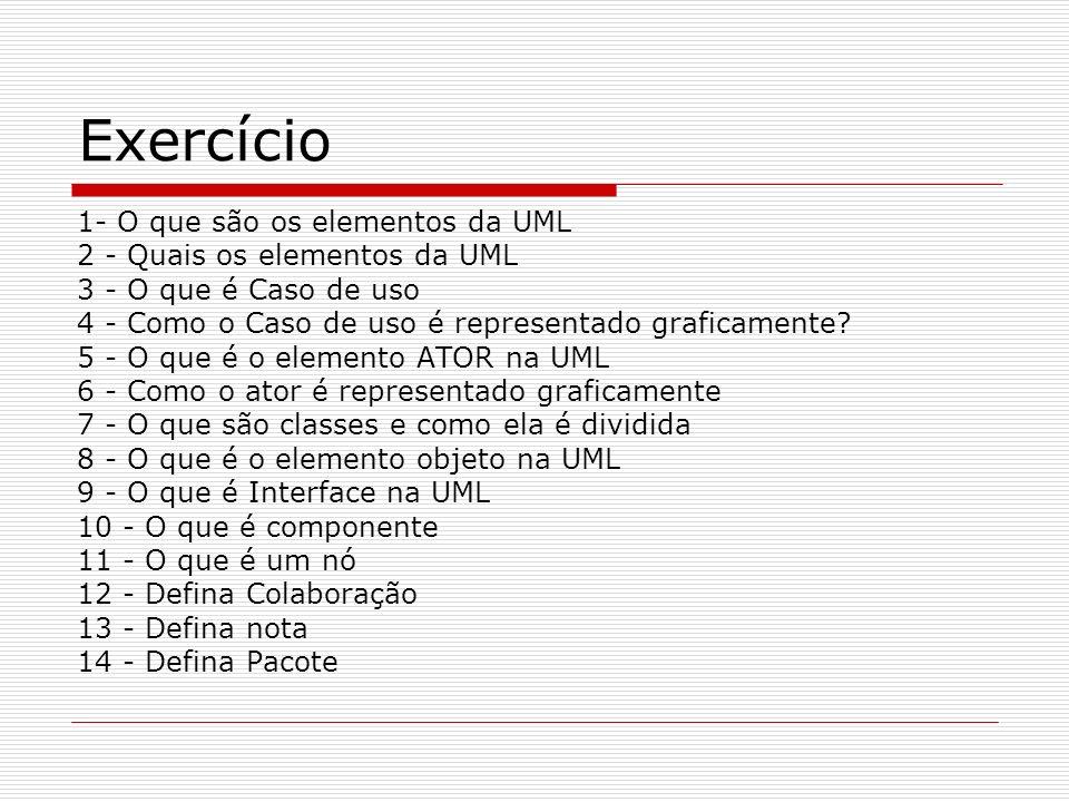 Exercício 1- O que são os elementos da UML 2 - Quais os elementos da UML 3 - O que é Caso de uso 4 - Como o Caso de uso é representado graficamente? 5