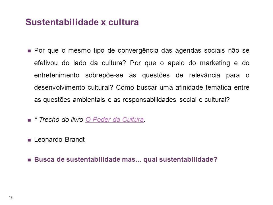 Sustentabilidade x cultura Por que o mesmo tipo de convergência das agendas sociais não se efetivou do lado da cultura? Por que o apelo do marketing e