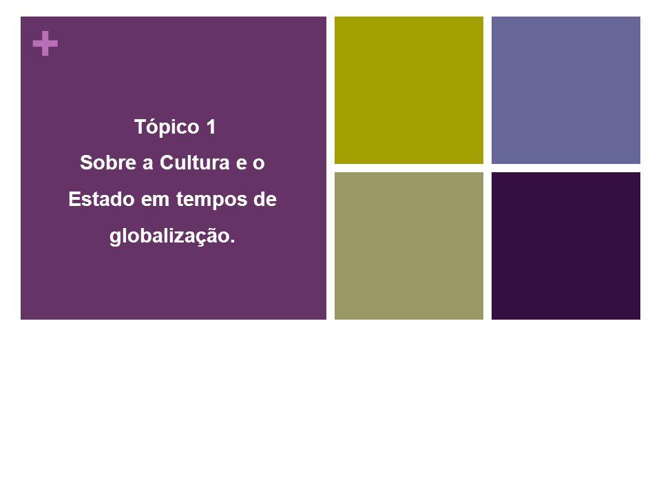 + Tópico 1 Sobre a Cultura e o Estado em tempos de globalização.