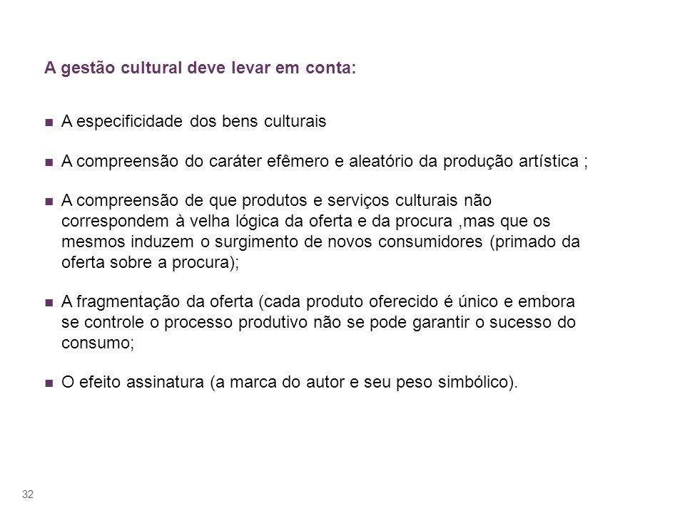 A gestão cultural deve levar em conta: A especificidade dos bens culturais A compreensão do caráter efêmero e aleatório da produção artística ; A comp