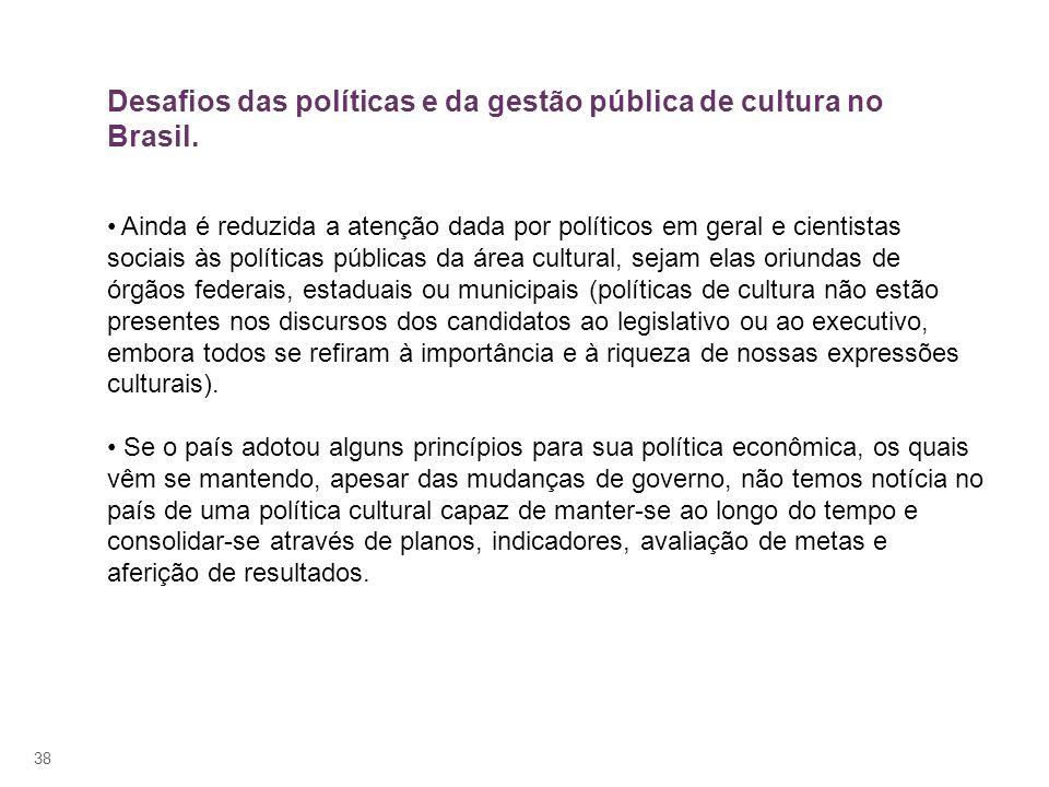 38 Ainda é reduzida a atenção dada por políticos em geral e cientistas sociais às políticas públicas da área cultural, sejam elas oriundas de órgãos f