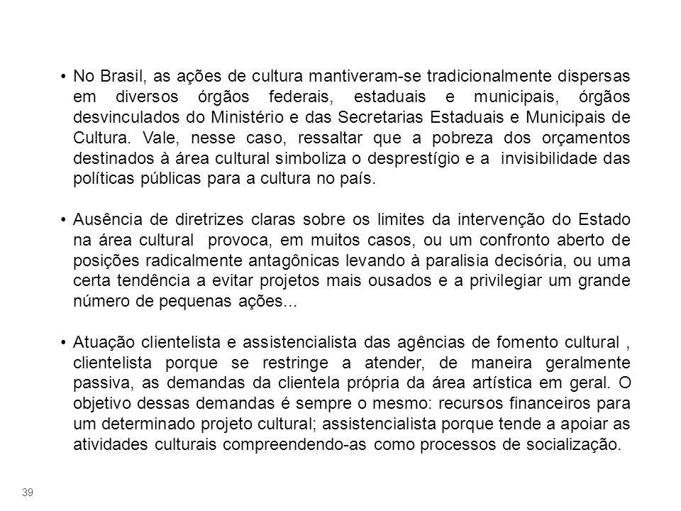 39 No Brasil, as ações de cultura mantiveram-se tradicionalmente dispersas em diversos órgãos federais, estaduais e municipais, órgãos desvinculados d