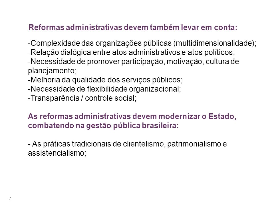 7 Reformas administrativas devem também levar em conta: -Complexidade das organizações públicas (multidimensionalidade); -Relação dialógica entre atos administrativos e atos políticos; -Necessidade de promover participação, motivação, cultura de planejamento; -Melhoria da qualidade dos serviços públicos; -Necessidade de flexibilidade organizacional; -Transparência / controle social; As reformas administrativas devem modernizar o Estado, combatendo na gestão pública brasileira: - As práticas tradicionais de clientelismo, patrimonialismo e assistencialismo;
