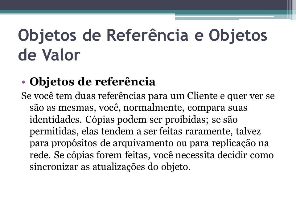 Objetos de Referência e Objetos de Valor Objetos de referência Se você tem duas referências para um Cliente e quer ver se são as mesmas, você, normalm