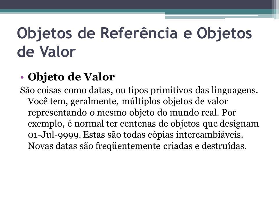 Objetos de Referência e Objetos de Valor Objeto de Valor São coisas como datas, ou tipos primitivos das linguagens. Você tem, geralmente, múltiplos ob