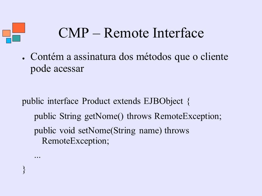 CMP – Remote Interface Contém a assinatura dos métodos que o cliente pode acessar public interface Product extends EJBObject { public String getNome()