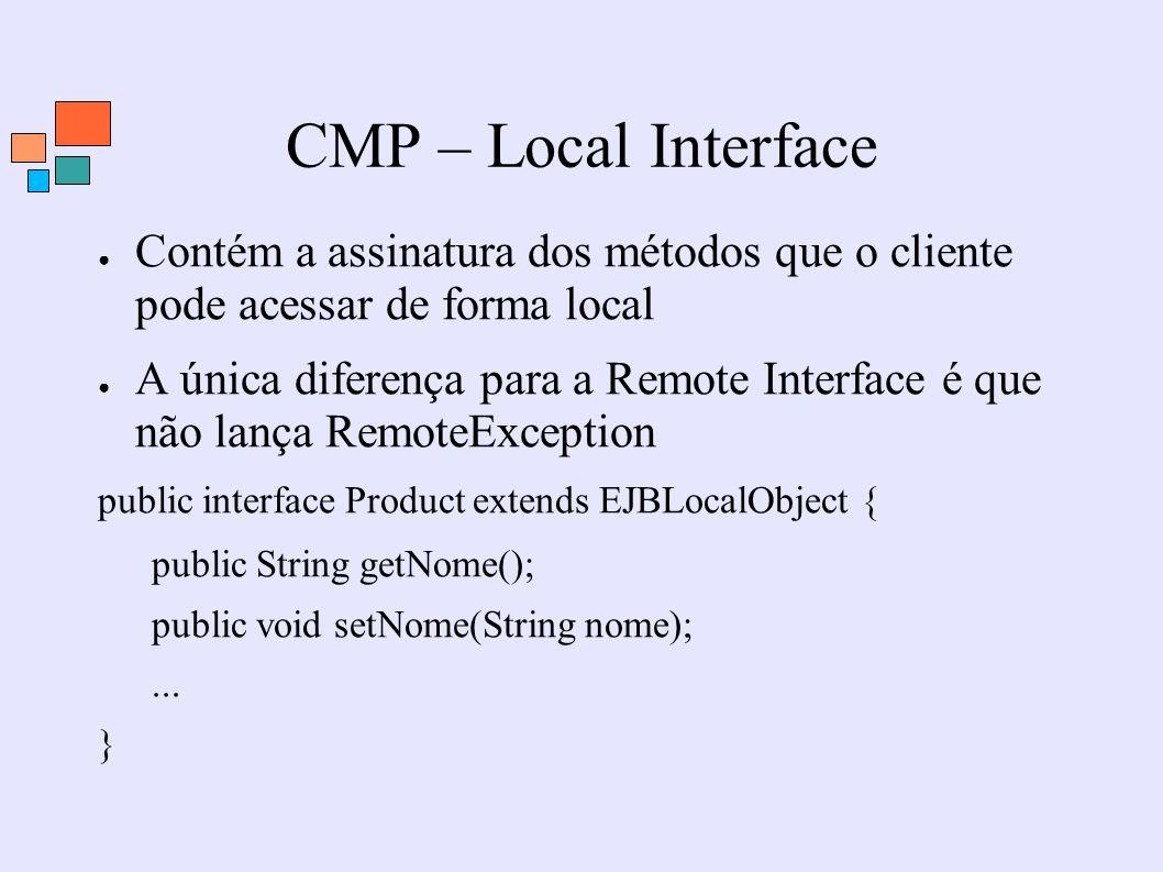 CMP – Local Interface Contém a assinatura dos métodos que o cliente pode acessar de forma local A única diferença para a Remote Interface é que não la