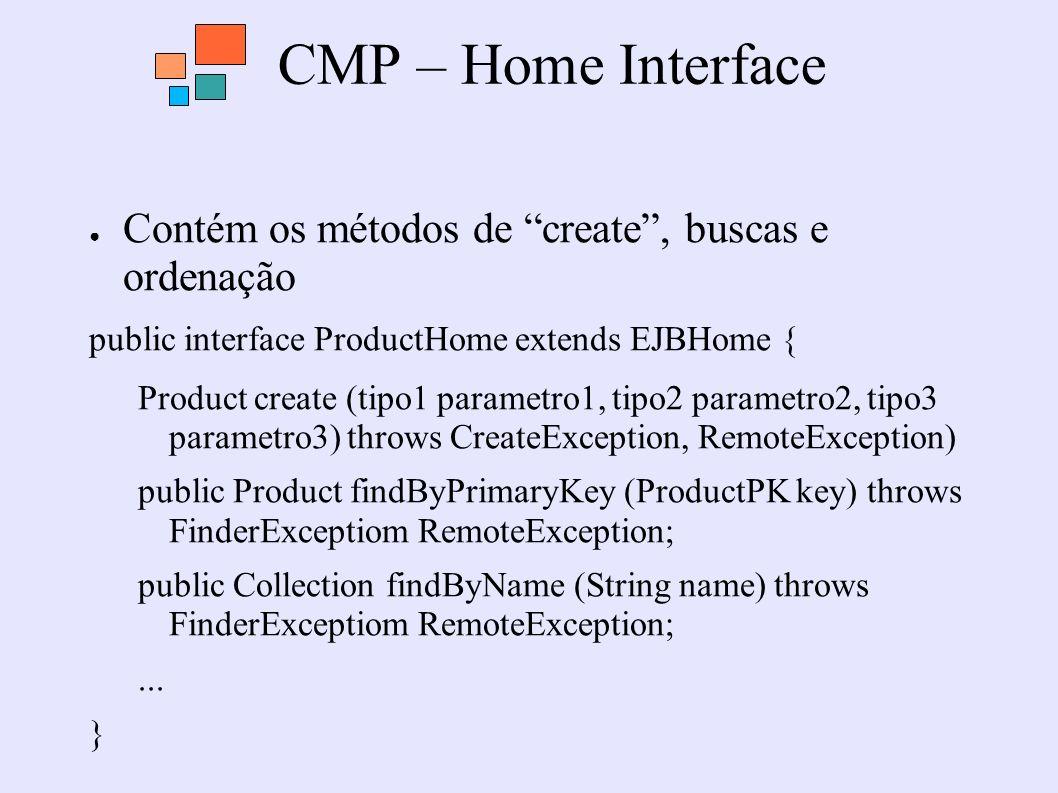 CMP – Home Interface Contém os métodos de create, buscas e ordenação public interface ProductHome extends EJBHome { Product create (tipo1 parametro1,