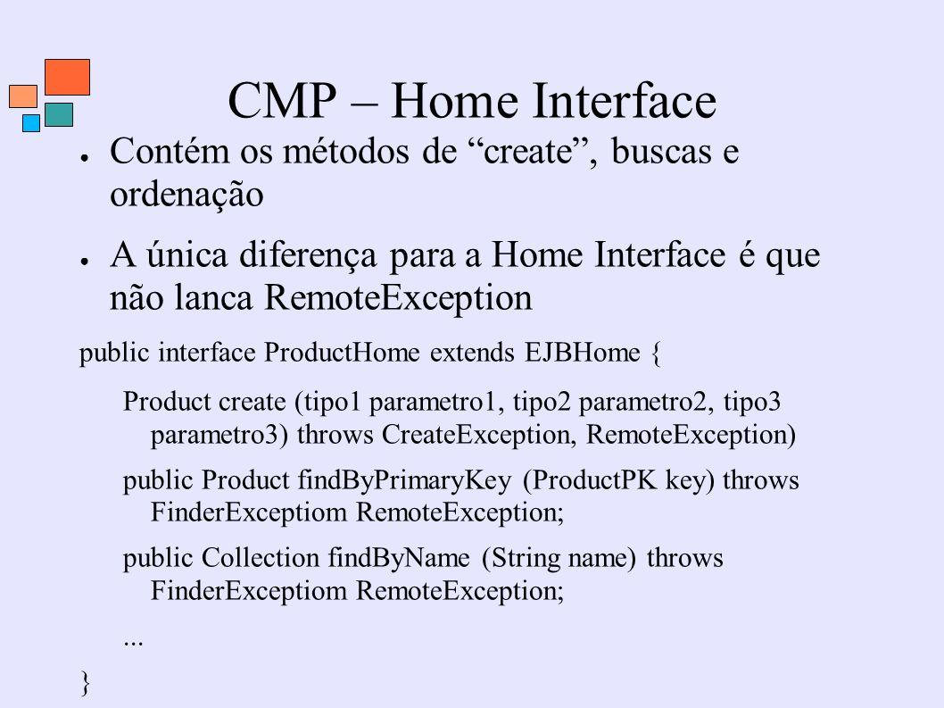 CMP – Home Interface Contém os métodos de create, buscas e ordenação A única diferença para a Home Interface é que não lanca RemoteException public in