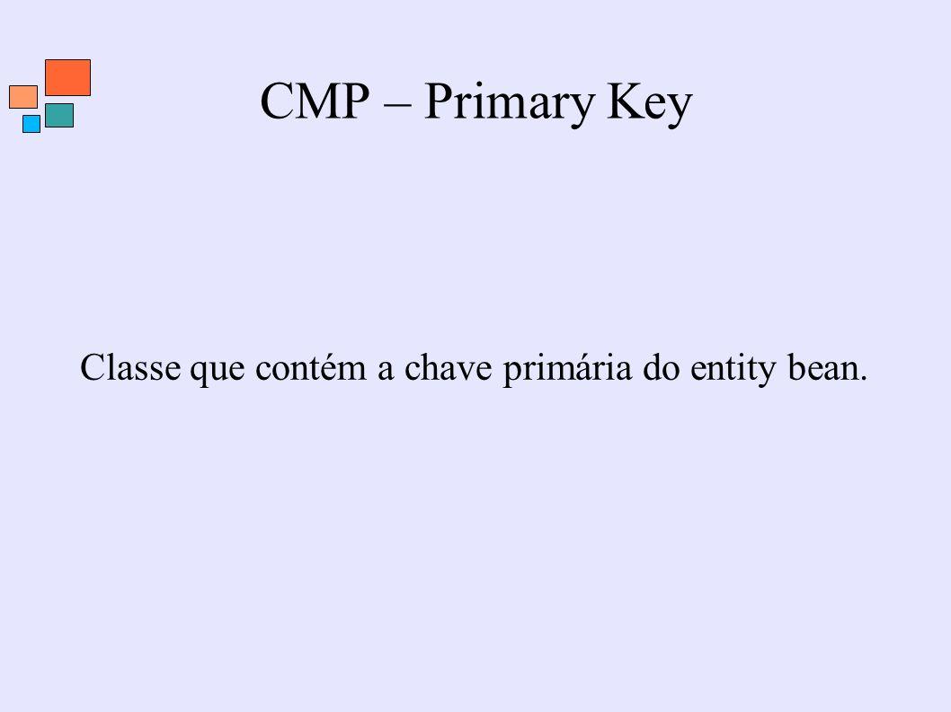 CMP – Primary Key Classe que contém a chave primária do entity bean.