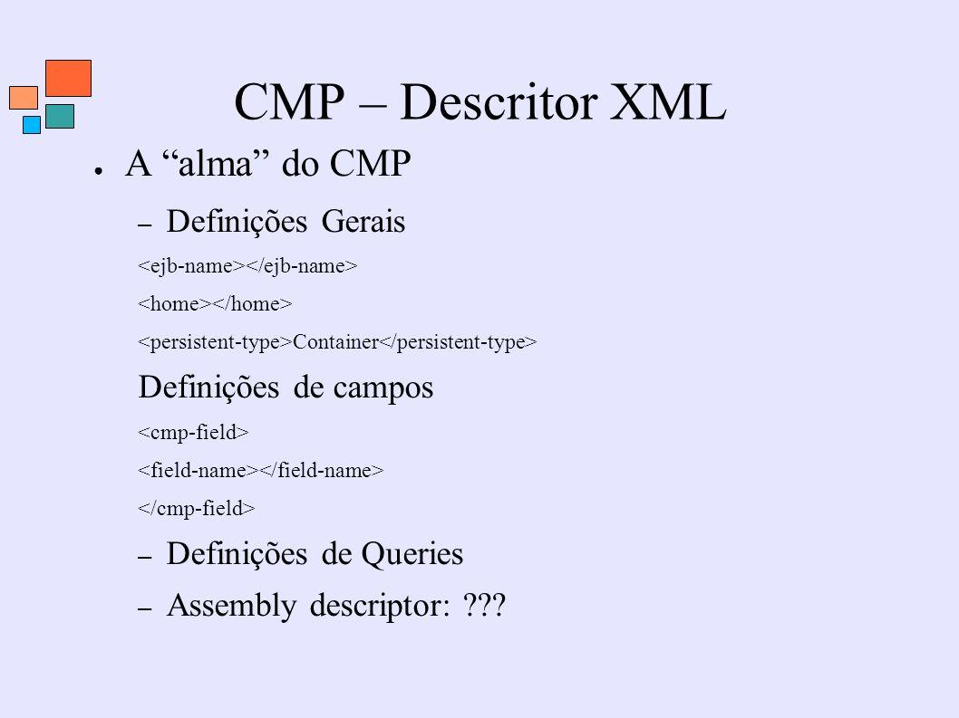 CMP – Descritor XML A alma do CMP – Definições Gerais Container Definições de campos – Definições de Queries – Assembly descriptor: ???