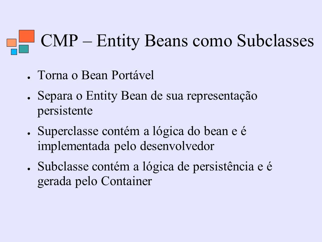 CMP – Entity Beans como Subclasses Torna o Bean Portável Separa o Entity Bean de sua representação persistente Superclasse contém a lógica do bean e é