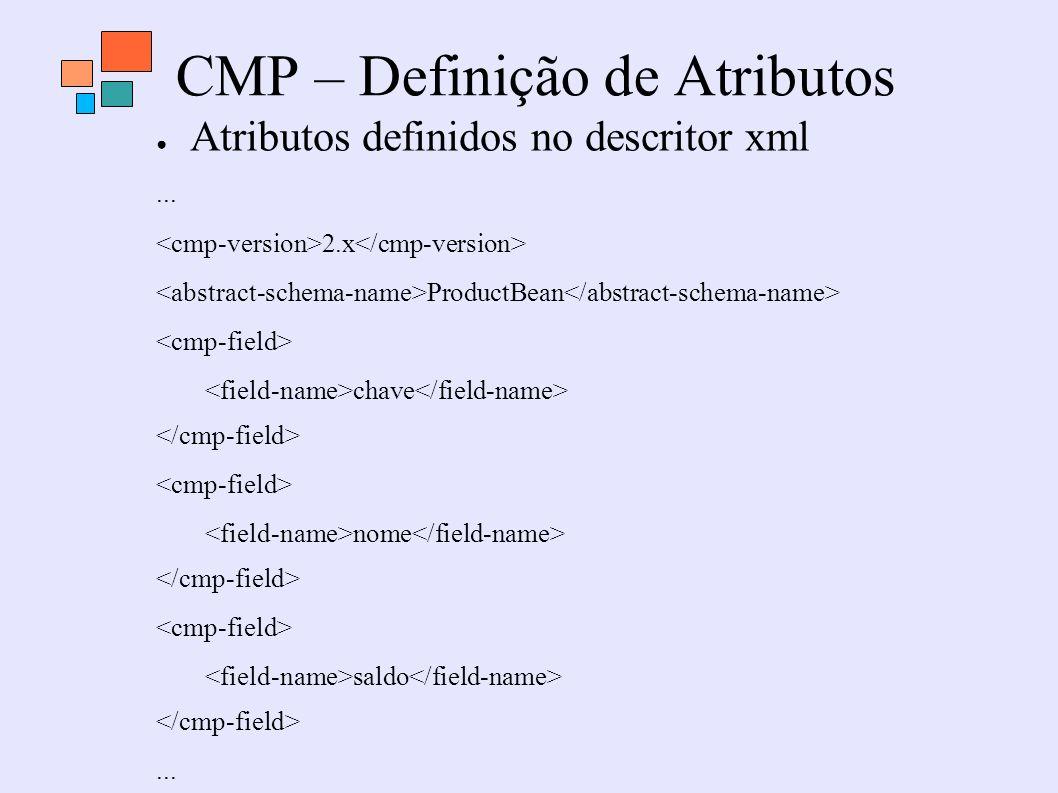 CMP – Definição de Atributos Atributos definidos no descritor xml... 2.x ProductBean chave nome saldo...