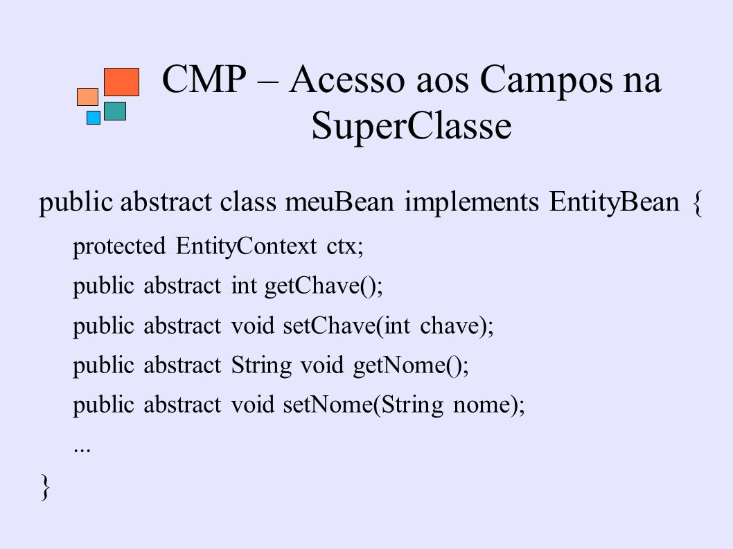 CMP – Acesso aos Campos na SuperClasse public abstract class meuBean implements EntityBean { protected EntityContext ctx; public abstract int getChave