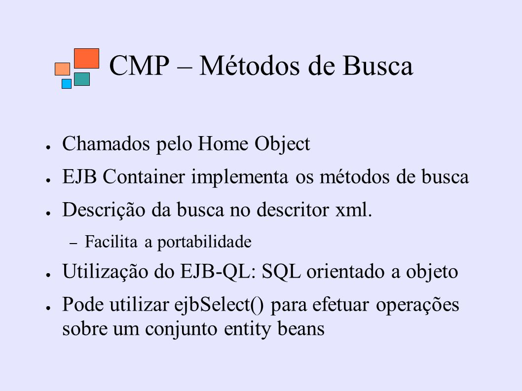 CMP – Métodos de Busca Chamados pelo Home Object EJB Container implementa os métodos de busca Descrição da busca no descritor xml. – Facilita a portab