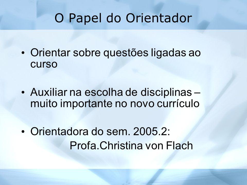 O Papel do Orientador Orientar sobre questões ligadas ao curso Auxiliar na escolha de disciplinas – muito importante no novo currículo Orientadora do