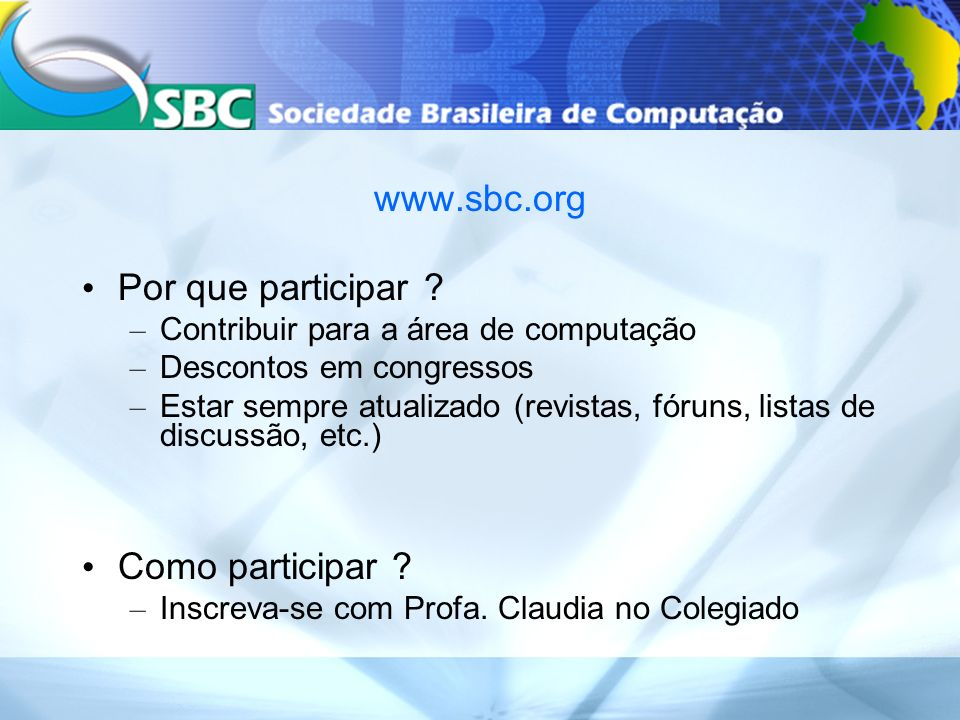 www.sbc.org Por que participar ? – Contribuir para a área de computação – Descontos em congressos – Estar sempre atualizado (revistas, fóruns, listas