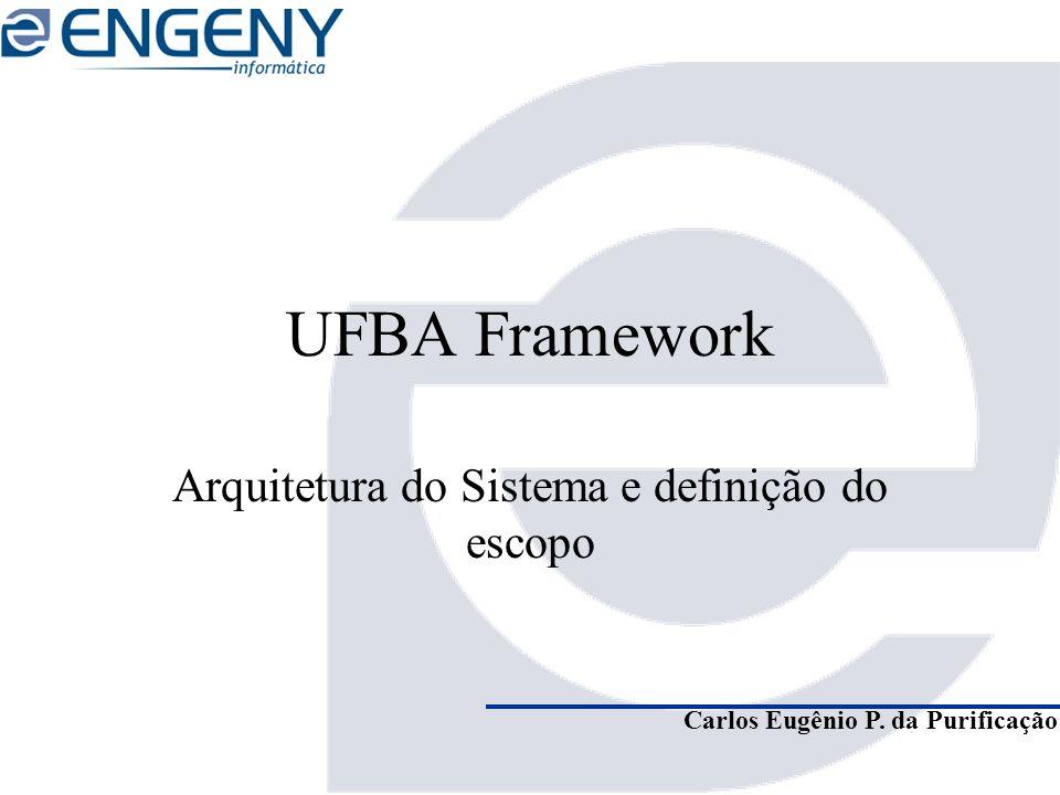 Carlos Eugênio P. da Purificação UFBA Framework Arquitetura do Sistema e definição do escopo