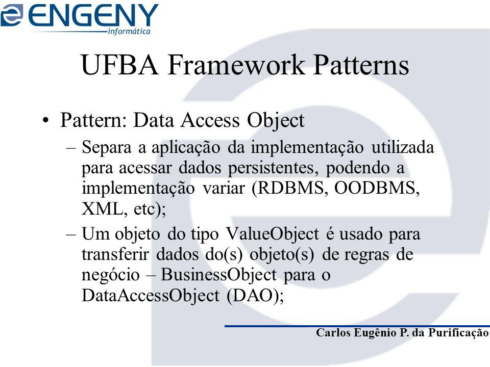 Carlos Eugênio P. da Purificação UFBA Framework Patterns Pattern: Data Access Object –Separa a aplicação da implementação utilizada para acessar dados